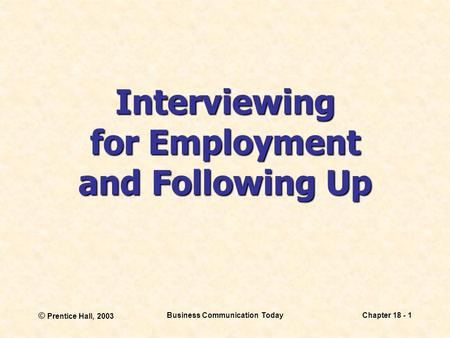 © Prentice Hall, 2003 Business Communication TodayChapter 18 - 1 Interviewing for Employment and Following Up.