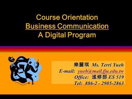 Course Orientation Business Communication A Digital Program 樂麗琪 <strong>Ms</strong>. Terri Yueh Office: 進修部 ES 519 Tel: