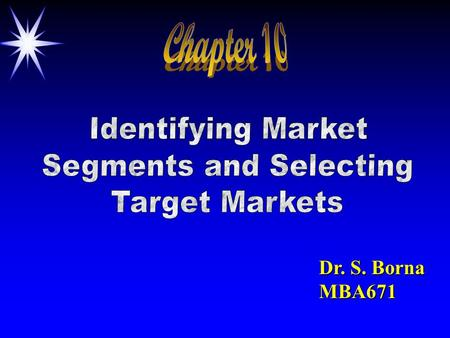"Dr. S. Borna MBA671. MARKET SEGMENTATION Objectives: 1. To understand what it means to ""segment"" a market. to ""segment"" a market. 2. To know the basic."