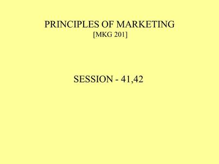 PRINCIPLES OF MARKETING [MKG 201] SESSION - 41,42.