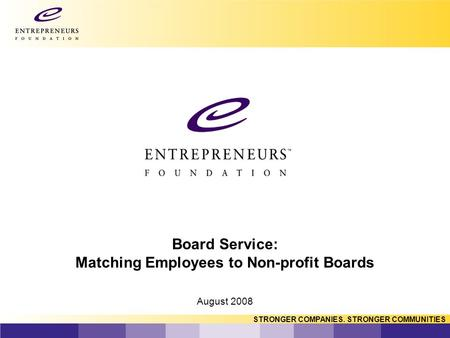 STRONGER COMPANIES. STRONGER COMMUNITIES Board Service: Matching Employees to Non-profit Boards August 2008.