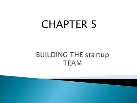 CHAPTER 5.  Explain how to effectively build a founding team.  Understand how to work with professional advisers.  Discuss when to add a board of directors.