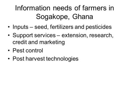 Information needs of farmers in Sogakope, Ghana Inputs – seed, fertilizers and pesticides Support services – extension, research, credit and marketing.