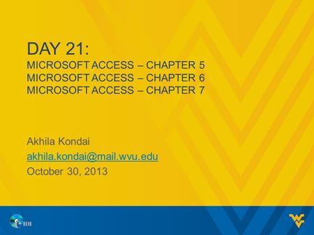 DAY 21: MICROSOFT ACCESS – CHAPTER 5 MICROSOFT ACCESS – CHAPTER 6 MICROSOFT ACCESS – CHAPTER 7 Akhila Kondai October 30, 2013.