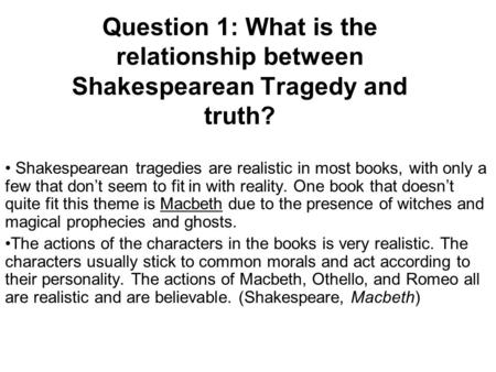Question 1: What is the relationship between Shakespearean Tragedy and truth? Shakespearean tragedies are realistic in most books, with only a few that.