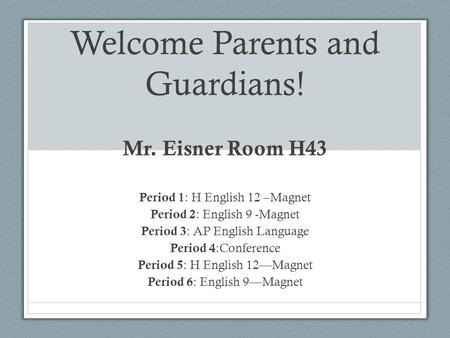 Welcome Parents and Guardians! Mr. Eisner Room H43 Period 1 : H English 12 –Magnet Period 2 : English 9 -Magnet Period 3 : AP English Language Period 4.