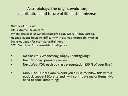 Astrobiology: the origin, evolution, distribution, and future of life in the universe Reminder: No class this Wednesday, Happy Thanksgiving! Next Monday: