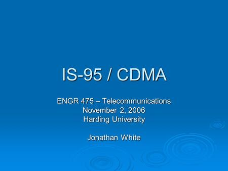 IS-95 / CDMA ENGR 475 – Telecommunications November 2, 2006 Harding University Jonathan White.
