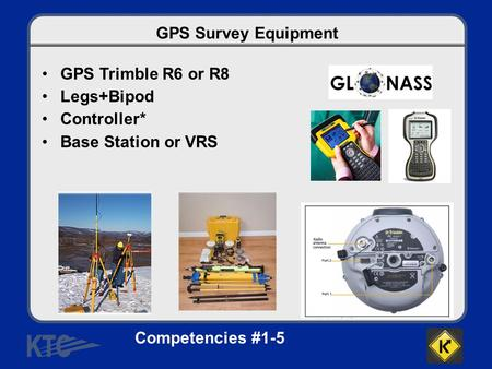 GPS Survey Equipment GPS Trimble R6 or R8 Legs+Bipod Controller* Base Station or VRS Competencies #1-5.