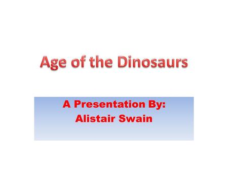 A Presentation By: Alistair Swain. The Dinosaurs.