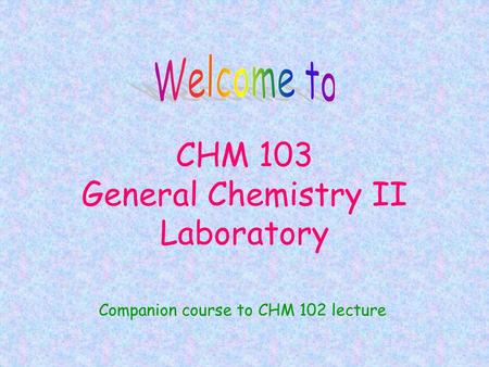 CHM 103 General Chemistry II Laboratory Companion course to CHM 102 lecture.
