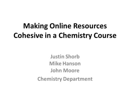 Making Online Resources Cohesive in a Chemistry Course Justin Shorb Mike Hanson John Moore Chemistry Department.
