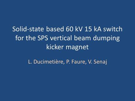 Solid-state based 60 kV 15 kA switch for the SPS vertical beam dumping kicker magnet L. Ducimetière, P. Faure, V. Senaj.