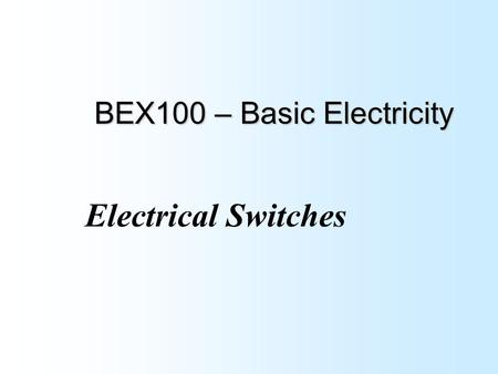 BEX100 – Basic Electricity Electrical Switches. Objectives: At the completion of this lesson you will be able to: Explain the difference between the various.