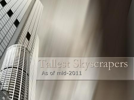 Tallest Skyscrapers As of mid-2011. Tallest Skyscrapers World-wide World-wide Had to consist of floors Had to consist of floors Any removable structure.