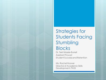 Strategies for Students Facing Stumbling Blocks Dr. Terri Massie-Burrell Assistant Provost Student Success and Retention Ms. Rachel Hoover Director of.