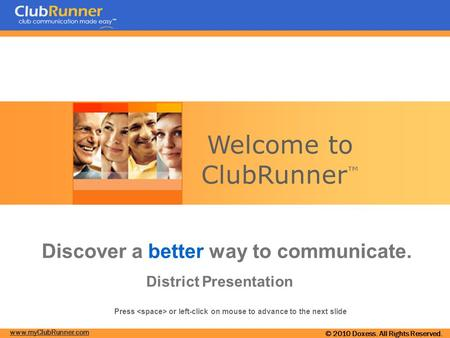 Www.myClubRunner.com © 2010 Doxess. All Rights Reserved. Welcome to ClubRunner ™ Discover a better way to communicate. District Presentation Press or left-click.