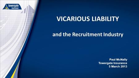 VICARIOUS LIABILITY and the Recruitment Industry Paul McNally Towergate Insurance 5 March 2013.