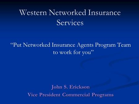 "Western Networked Insurance Services ""Put Networked Insurance Agents Program Team to work for you"" John S. Erickson Vice President Commercial Programs."
