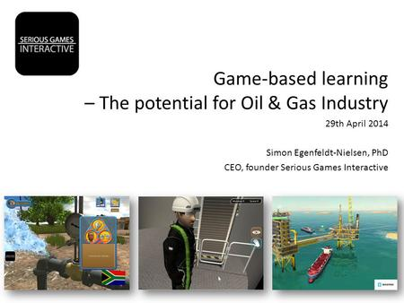 Game-based learning – The potential for Oil & Gas Industry 29th April 2014 Simon Egenfeldt-Nielsen, PhD CEO, founder Serious Games Interactive.