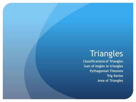 Triangles Classifications of Triangles Sum of Angles in triangles Pythagorean Theorem Trig Ratios Area of Triangles.