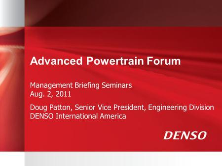 Advanced Powertrain Forum Management Briefing Seminars Aug. 2, 2011 Doug Patton, Senior Vice President, Engineering Division DENSO International America.