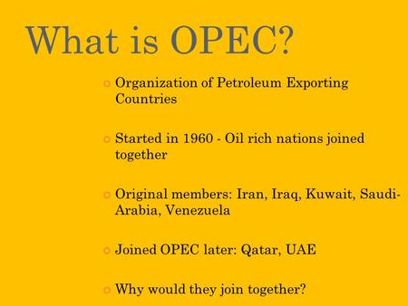 What is OPEC? Organization of Petroleum Exporting Countries Started in 1960 - Oil rich nations joined together Original members: Iran, Iraq, Kuwait, Saudi-