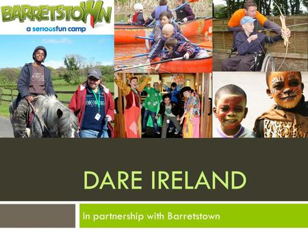 DARE IRELAND In partnership with Barretstown. A little bit about Barretstown  Barretstown is a specially-designed camp that provides therapeutic recreation.