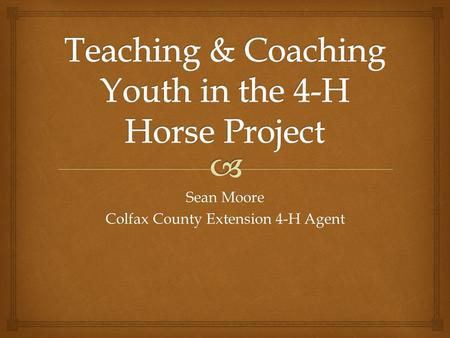 "Sean Moore Colfax County Extension 4-H Agent.   Youth – Fun, Exciting, Love of Horses, Friends, Competition, Family ""Kids participate because of fun….and."