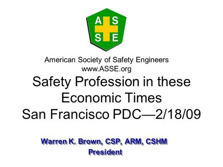 Warren K. Brown, CSP, ARM, CSHM President President Warren K. Brown, CSP, ARM, CSHM President President American Society of Safety Engineers www.ASSE.org.