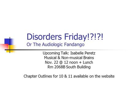 Disorders Friday!?!?! Or The Audiologic Fandango Upcoming Talk: Isabelle Peretz Musical & Non-musical Brains Nov. 12 noon + Lunch Rm 2068B South Building.