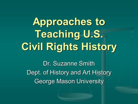 Approaches to Teaching U.S. Civil Rights History Dr. Suzanne Smith Dept. of History and Art History George Mason University.