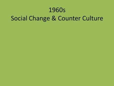 1960s Social Change & Counter Culture. Social Change Significant improvements in the lives of – Minorities Hispanics African-Americans Gays Women Asians.