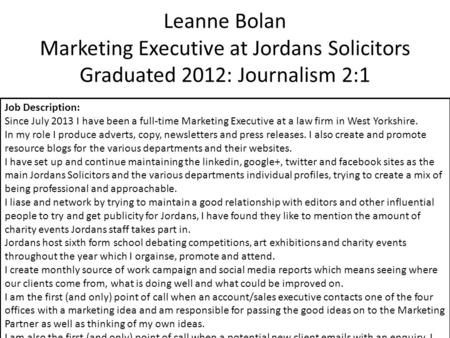 Leanne Bolan Marketing Executive at Jordans Solicitors Graduated 2012: Journalism 2:1 Job Description: Since July 2013 I have been a full-time Marketing.