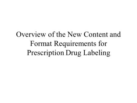 Overview of the New Content and Format Requirements for Prescription Drug Labeling.