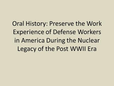 Oral History: Preserve the Work Experience of Defense Workers in America During the Nuclear Legacy of the Post WWII Era.