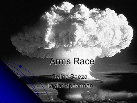 Arms Race Selina Baeza Taylor Spearman. Manhattan Project  First nuclear weapon was created during WWII and was used against Axis Powers.  Two types.