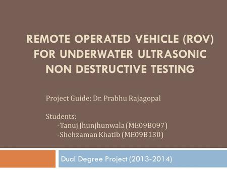 Dual Degree Project (2013-2014) Remote Operated Vehicle (ROV) for Underwater Ultrasonic Non Destructive Testing Project Guide: Dr. Prabhu Rajagopal Students: