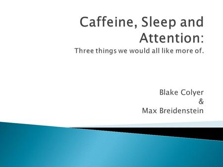Blake Colyer & Max Breidenstein.  College students are deprived of sleep and heavy caffeine users (coffee, tea, energy drinks) which affects alertness.