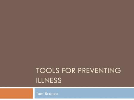 TOOLS FOR PREVENTING ILLNESS Tom Branco. Leading Causes of Death  Heart disease: 597,689  Cancer: 574,743  Chronic lower respiratory diseases: 138,080.
