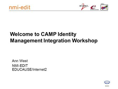 Welcome to CAMP Identity Management Integration Workshop Ann West NMI-EDIT EDUCAUSE/Internet2.