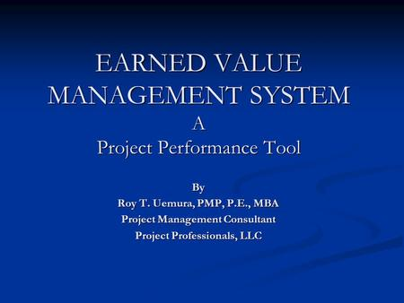 EARNED VALUE MANAGEMENT SYSTEM A Project Performance Tool By Roy T. Uemura, PMP, P.E., MBA Project Management Consultant Project Professionals, LLC.