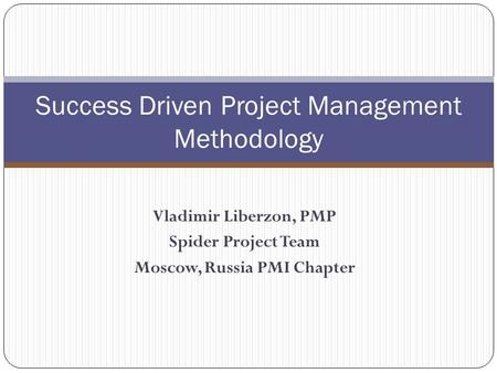 Vladimir Liberzon, PMP Spider Project Team Moscow, Russia PMI Chapter Success Driven Project Management Methodology.