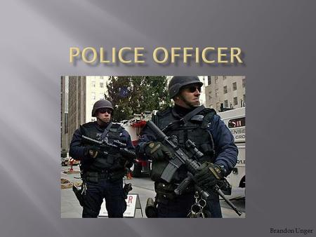 Brandon Unger.  Police officers protect the public, detect and prevent crime and perform other activities directed at maintaining law and order. They.