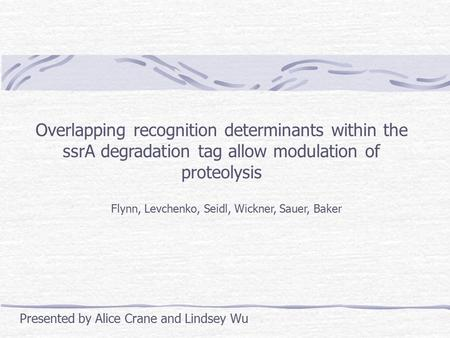 Overlapping recognition determinants within the ssrA degradation tag allow modulation of proteolysis Flynn, Levchenko, Seidl, Wickner, Sauer, Baker Presented.