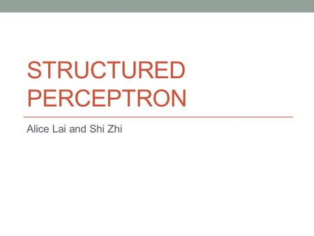STRUCTURED PERCEPTRON Alice Lai and Shi Zhi. Presentation Outline Introduction to Structured Perceptron ILP-CRF Model Averaged Perceptron Latent Variable.