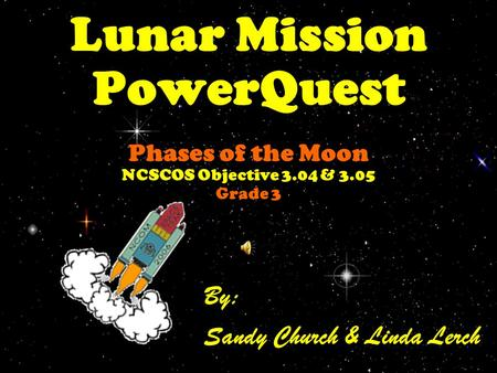 Lunar Mission PowerQuest Phases of the Moon NCSCOS Objective 3.04 & 3.05 Grade 3 By: Sandy Church & Linda Lerch.