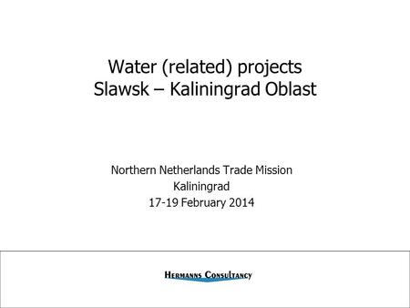 Water (related) projects Slawsk – Kaliningrad Oblast Northern Netherlands Trade Mission Kaliningrad 17-19 February 2014.