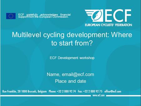 Multilevel cycling development: Where to start from? ECF Development workshop Name, Place and date ECF gratefully acknowledges financial.