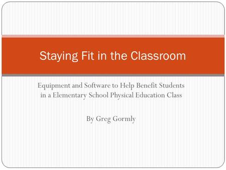 Equipment and Software to Help Benefit Students in a Elementary School Physical Education Class By Greg Gormly Staying Fit in the Classroom.